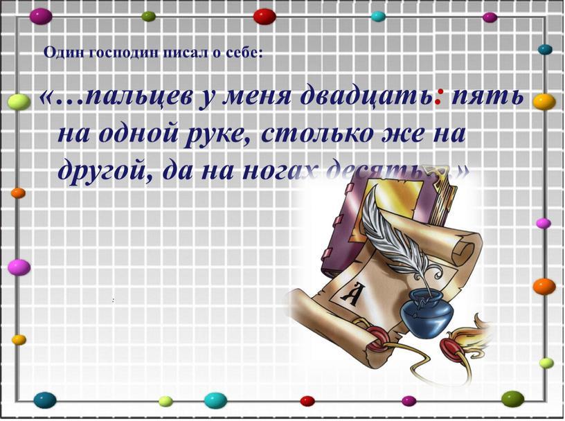 Один господин писал о себе: «…пальцев у меня двадцать: пять на одной руке, столько же на другой, да на ногах десять…» :