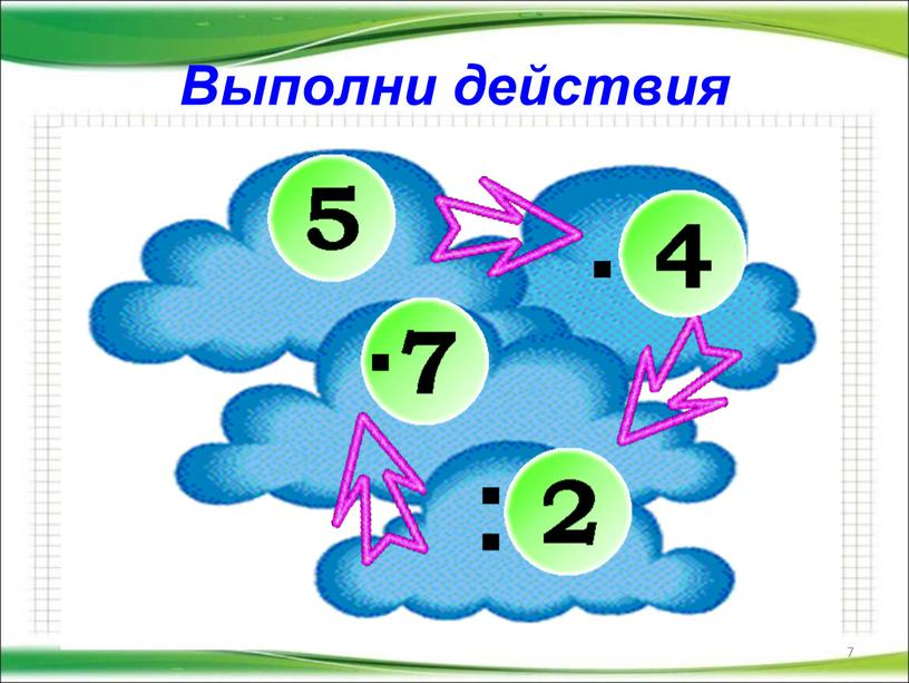 Выполни действия 7 . : .