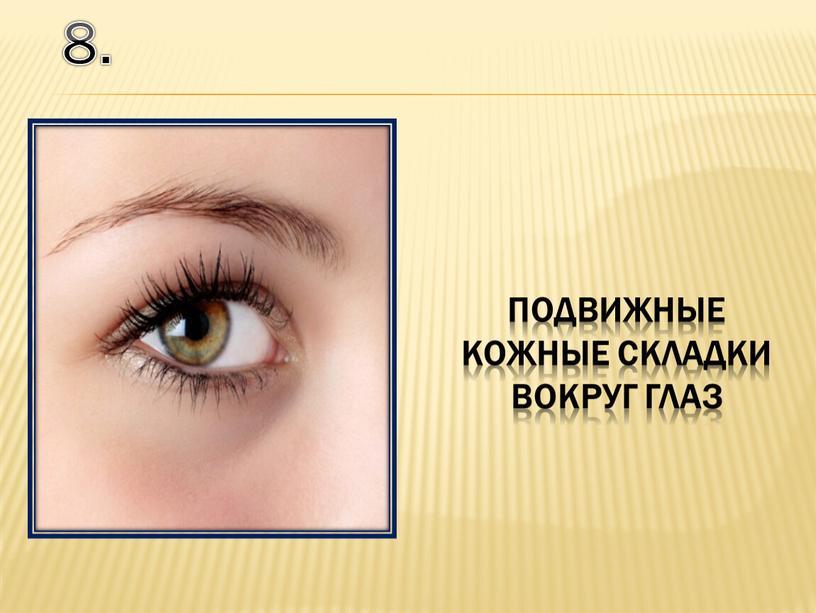 8. подвижные кожные складки вокруг глаз
