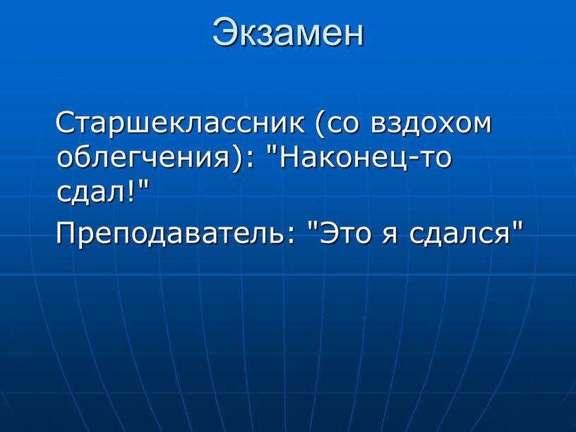 """Экзамен Старшеклассник (со вздохом облегчения): """"Наконец-то сдал!"""""""