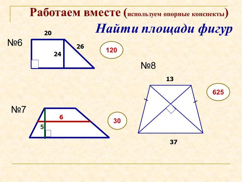 Найти площади фигур Работаем вместе (используем опорные конспекты) №6 №7 №8 24 37 13 30 120 625