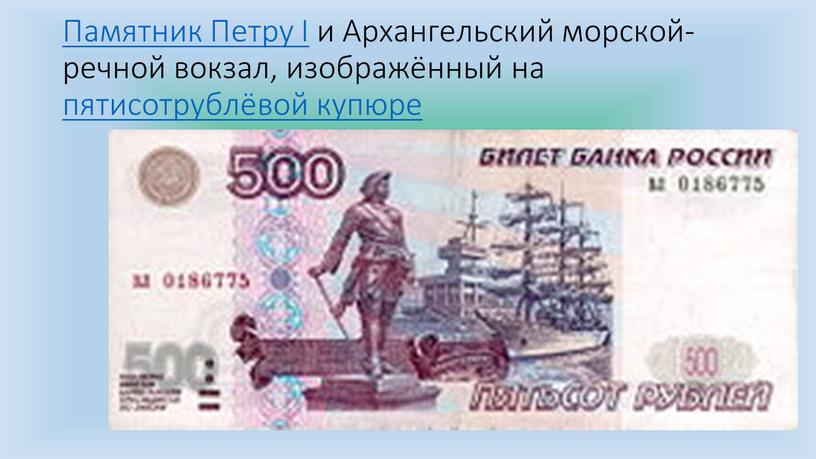 Памятник Петру I и Архангельский морской-речной вокзал, изображённый на пятисотрублёвой купюре