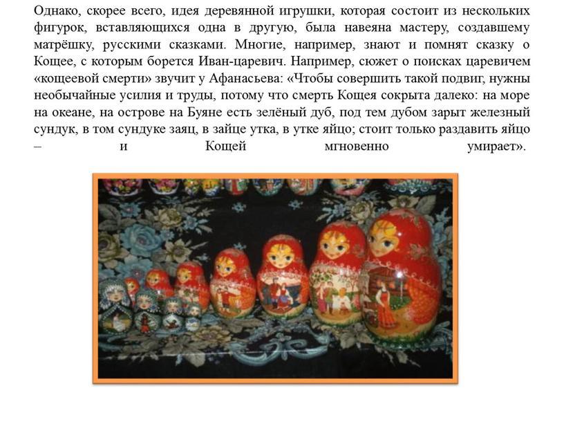 Однако, скорее всего, идея деревянной игрушки, которая состоит из нескольких фигурок, вставляющихся одна в другую, была навеяна мастеру, создавшему матрёшку, русскими сказками
