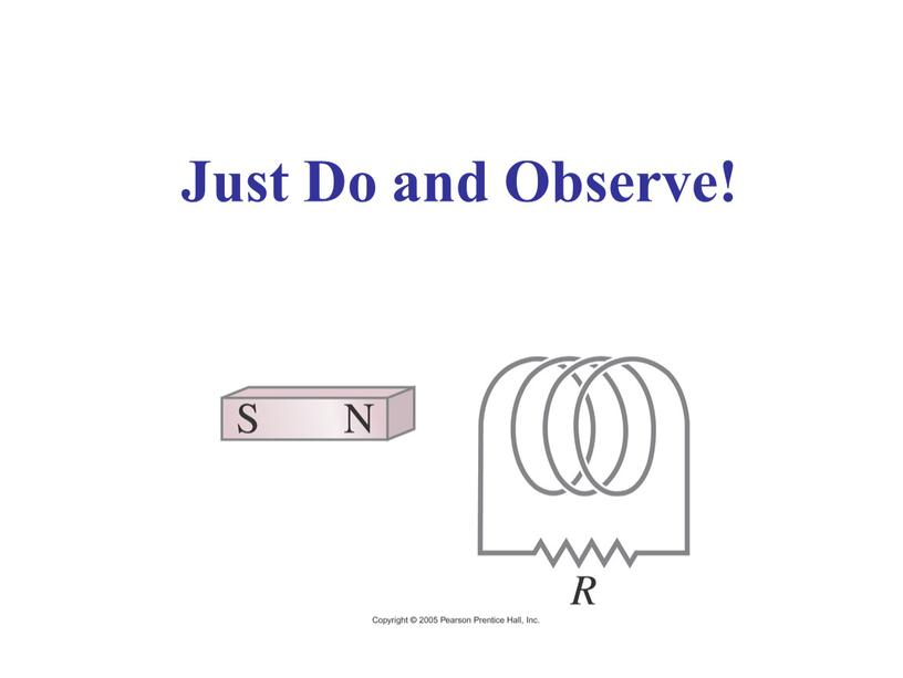 Just Do and Observe!