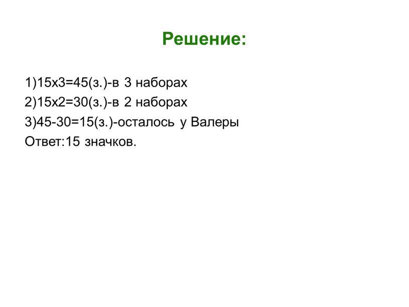 Решение: 1)15х3=45(з.)-в 3 наборах 2)15х2=30(з