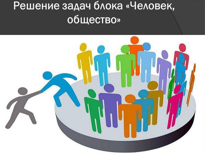 Решение задач блока «Человек, общество»