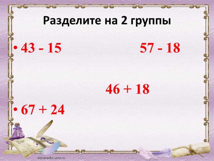 Разделите на 2 группы 43 - 15 57 - 18 46 + 18 67 + 24