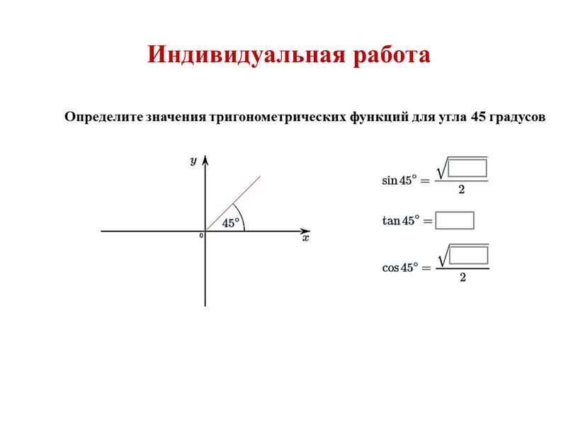 Индивидуальная работа Определите значения тригонометрических функций для угла 45 градусов