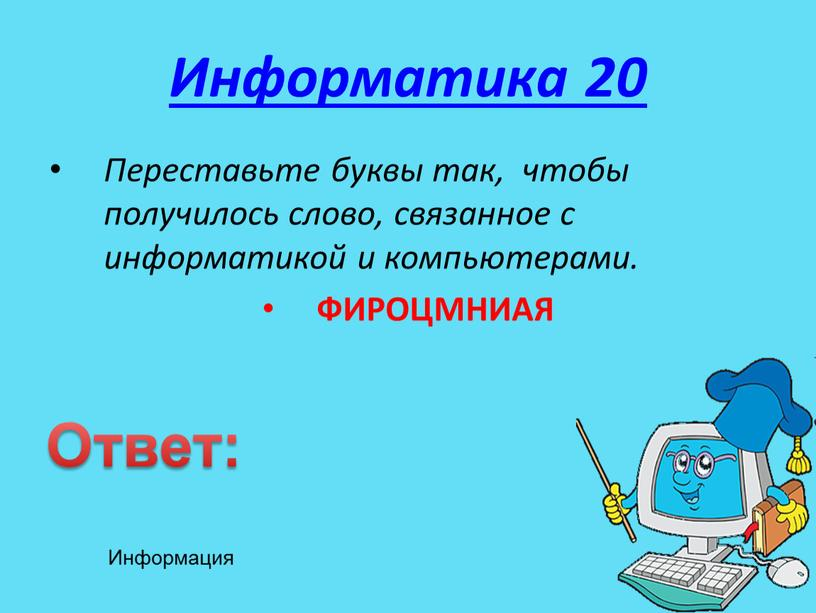 Информатика 20 Переставьте буквы так, чтобы получилось слово, связанное с информатикой и компьютерами