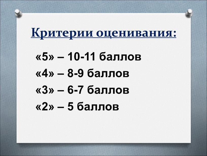 Критерии оценивания: «5» – 10-11 баллов «4» – 8-9 баллов «3» – 6-7 баллов «2» – 5 баллов