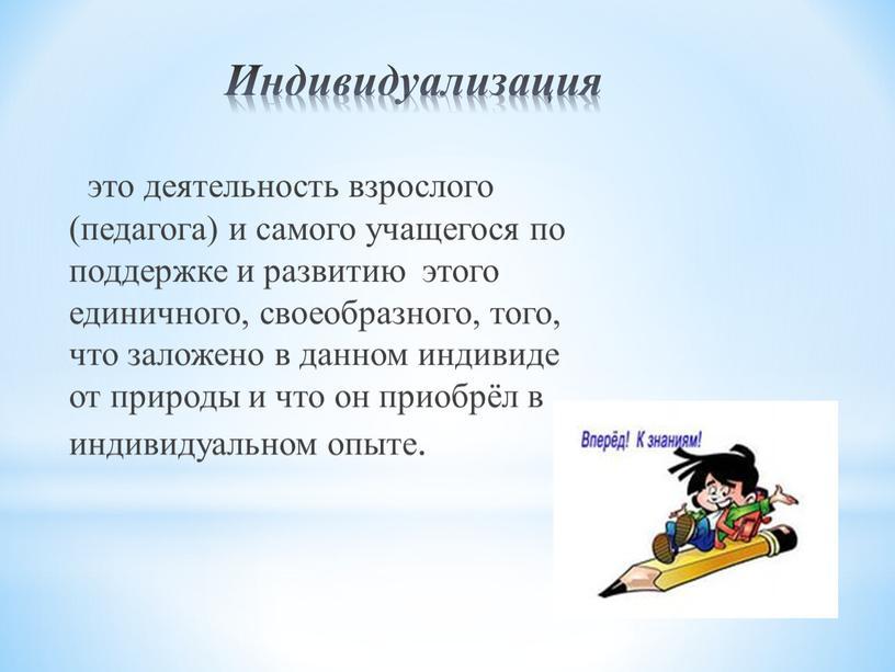 Индивидуализация это деятельность взрослого (педагога) и самого учащегося по поддержке и развитию этого единичного, своеобразного, того, что заложено в данном индивиде от природы и что…