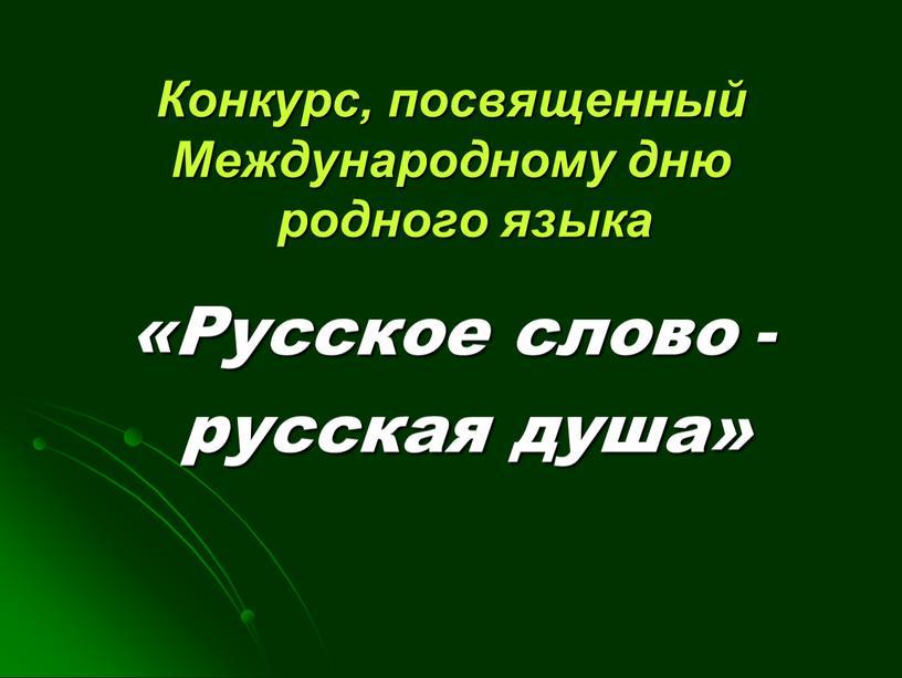 Конкурс, посвященный Международному дню родного языка «Русское слово - русская душа»