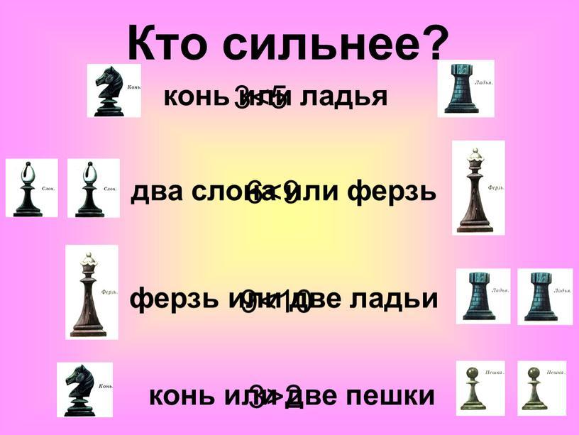 Кто сильнее? 3<5 6<9 9<10 3>2 два слона или ферзь ферзь или две ладьи конь или две пешки конь или ладья