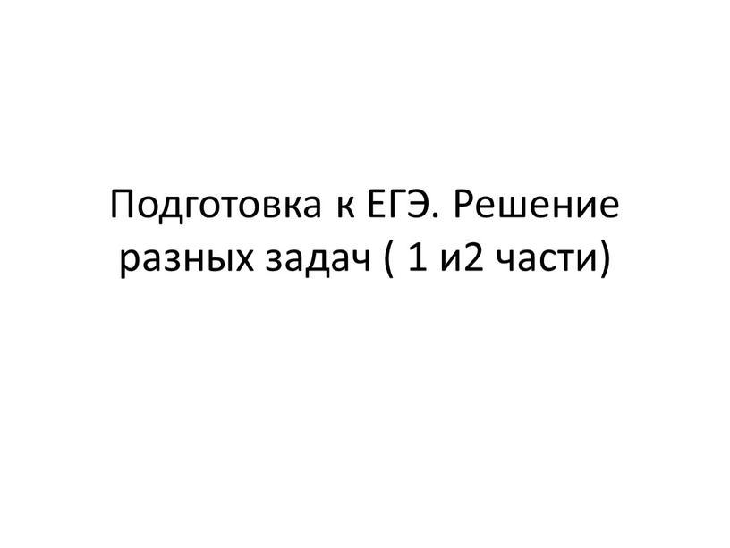 Подготовка к ЕГЭ. Решение разных задач ( 1 и2 части)