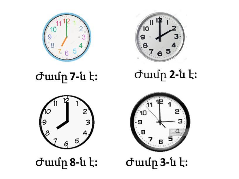 Ժամը 7-ն է: Ժամը 2-ն է: Ժամը 8-ն է: Ժամը 3-ն է: