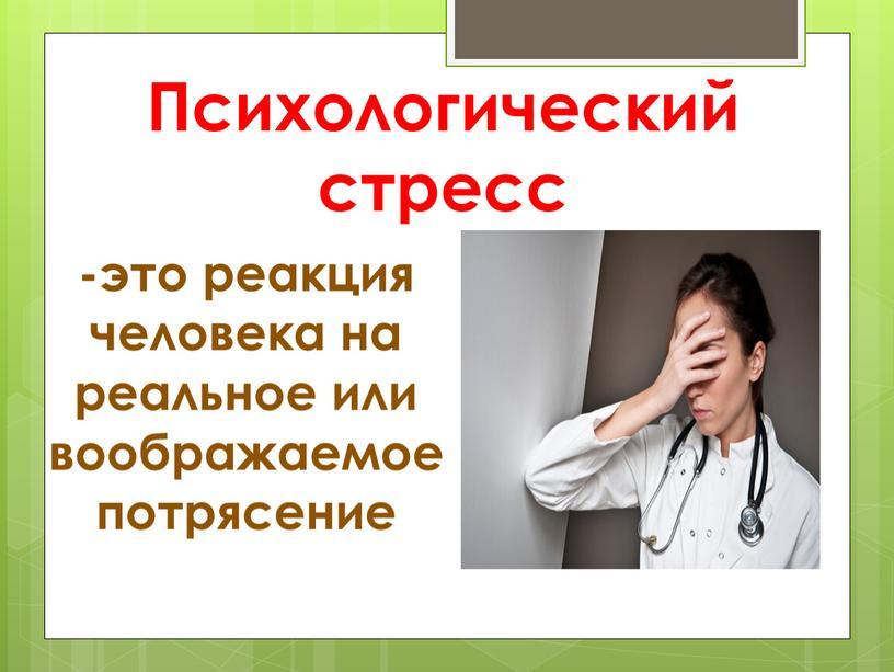 Психологический стресс -это реакция человека на реальное или воображаемое потрясение