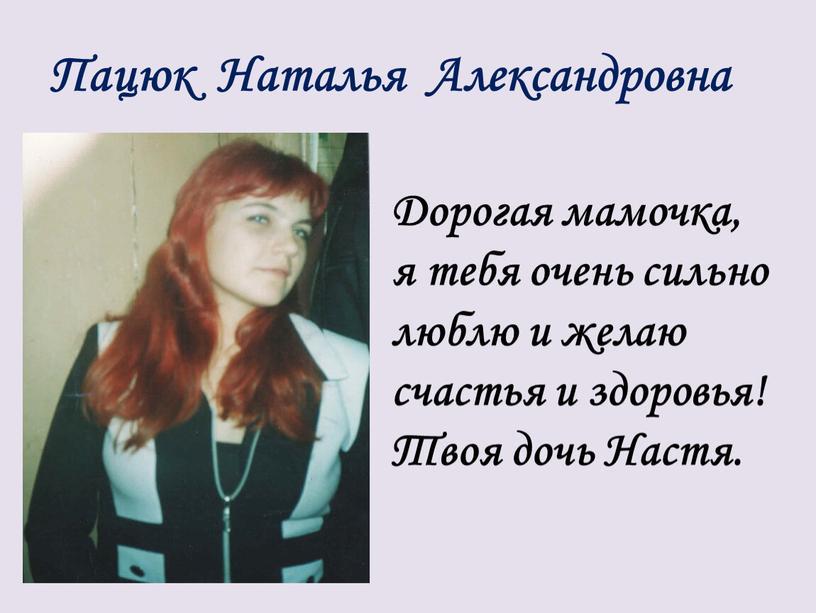 Пацюк Наталья Александровна Дорогая мамочка, я тебя очень сильно люблю и желаю счастья и здоровья!