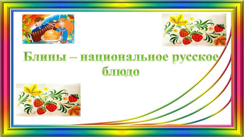 Блины – национальное русское блюдо
