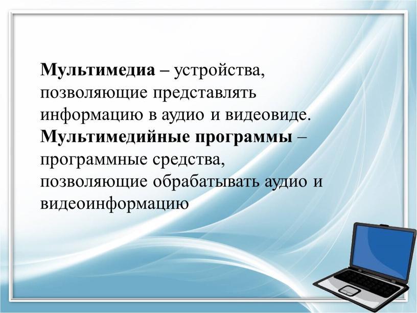 Мультимедиа – устройства, позволяющие представлять информацию в аудио и видеовиде