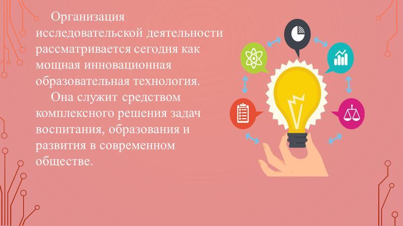 Организация исследовательской деятельности рассматривается сегодня как мощная инновационная образовательная технология