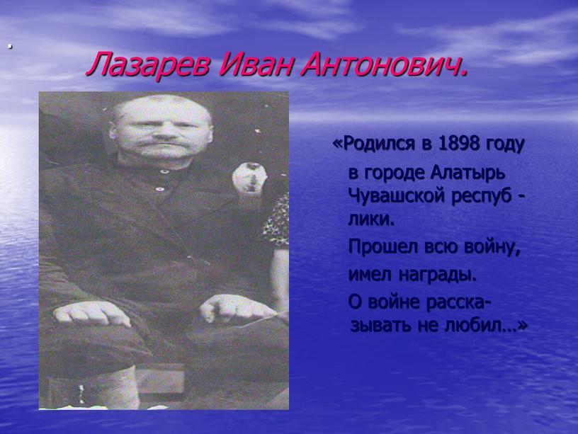 Лазарев Иван Антонович. «Родился в 1898 году в городе