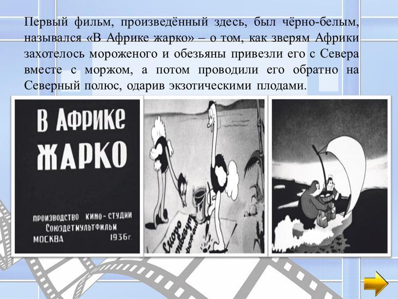 Первый фильм, произведённый здесь, был чёрно-белым, назывался «В