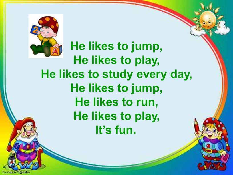 He likes to jump, He likes to play,
