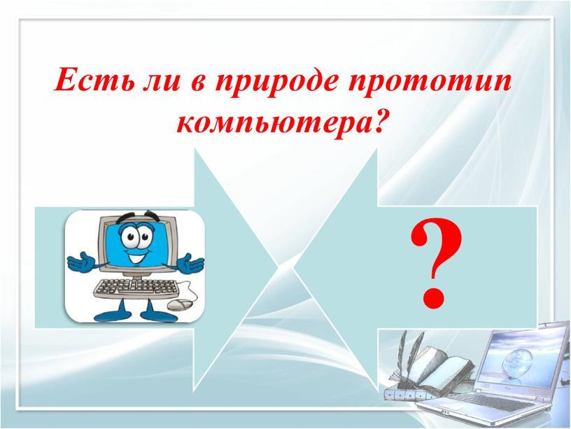 Есть ли в природе прототип компьютера?