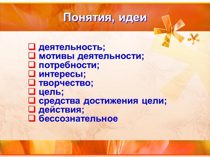 Понятия, идеи деятельность; мотивы деятельности; потребности; интересы; творчество; цель; средства достижения цели; действия; бессознательное