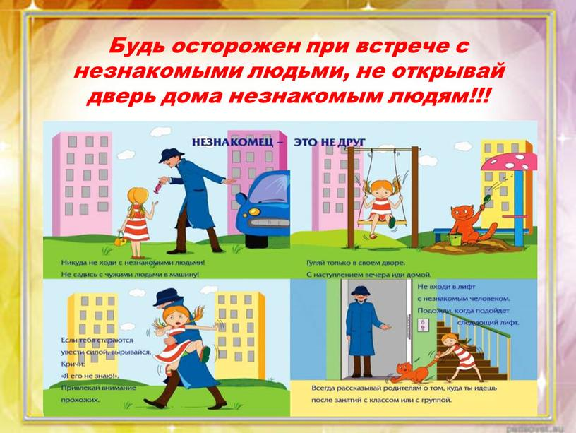 Будь осторожен при встрече с незнакомыми людьми, не открывай дверь дома незнакомым людям!!!
