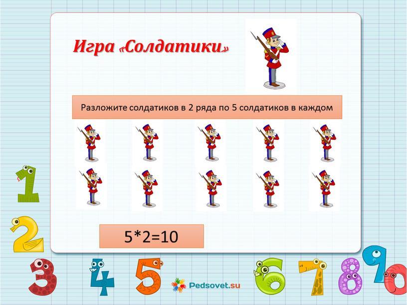 Игра «Солдатики» Разложите солдатиков в 2 ряда по 5 солдатиков в каждом 5*2=10