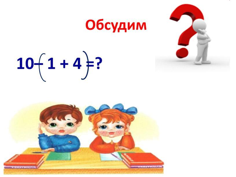 Обсудим 10– 1 + 4 =?