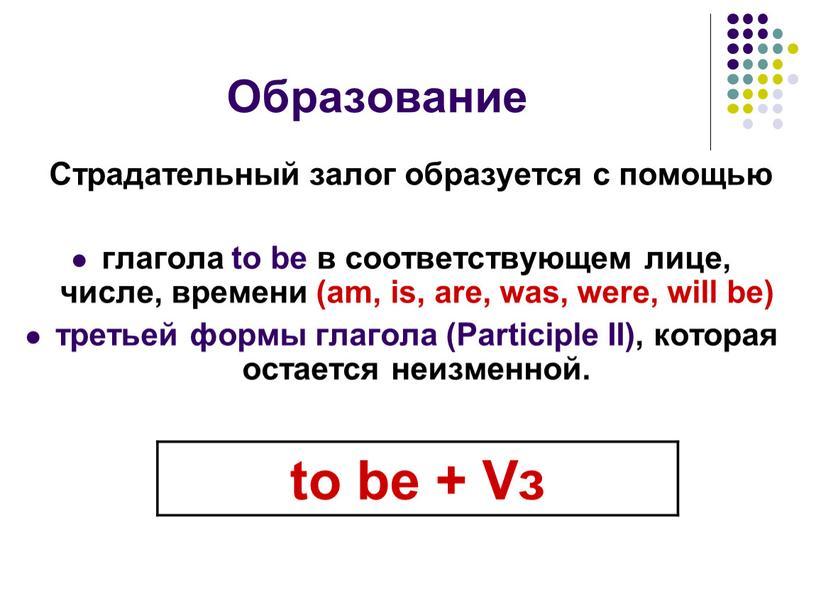 Образование Страдательный залог образуется с помощью глагола to be в соответствующем лице, числе, времени (am, is, are, was, were, will be) третьей формы глагола (Participle
