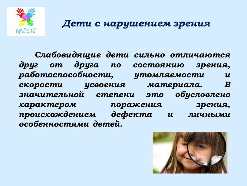 Дети с нарушением зрения Слабовидящие дети сильно отличаются друг от друга по состоянию зрения, работоспособности, утомляемости и скорости усвоения материала