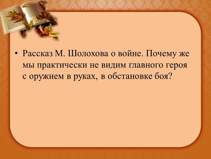 Рассказ М. Шолохова о войне. Почему же мы практически не видим главного героя с оружием в руках, в обстановке боя?