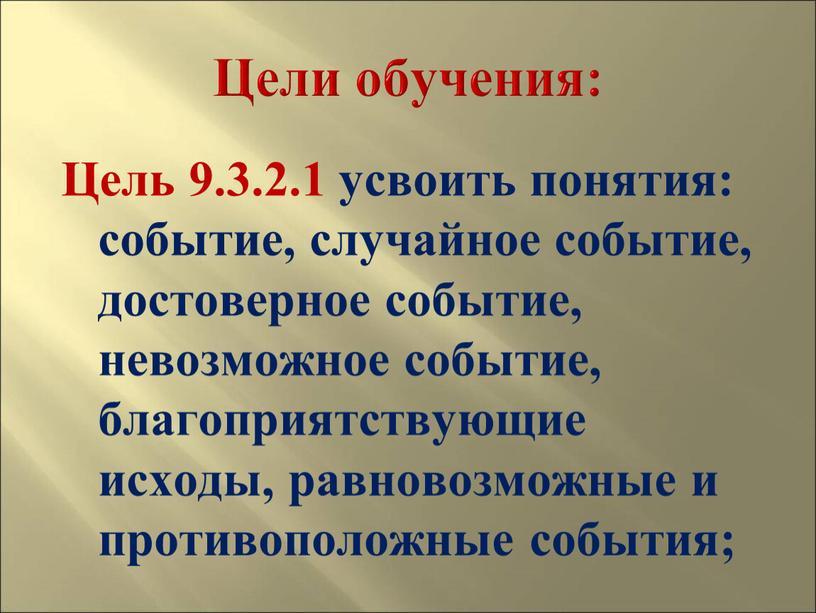 Цели обучения: Цель 9.3.2.1 усвоить понятия: событие, случайное событие, достоверное событие, невозможное событие, благоприятствующие исходы, равновозможные и противоположные события;