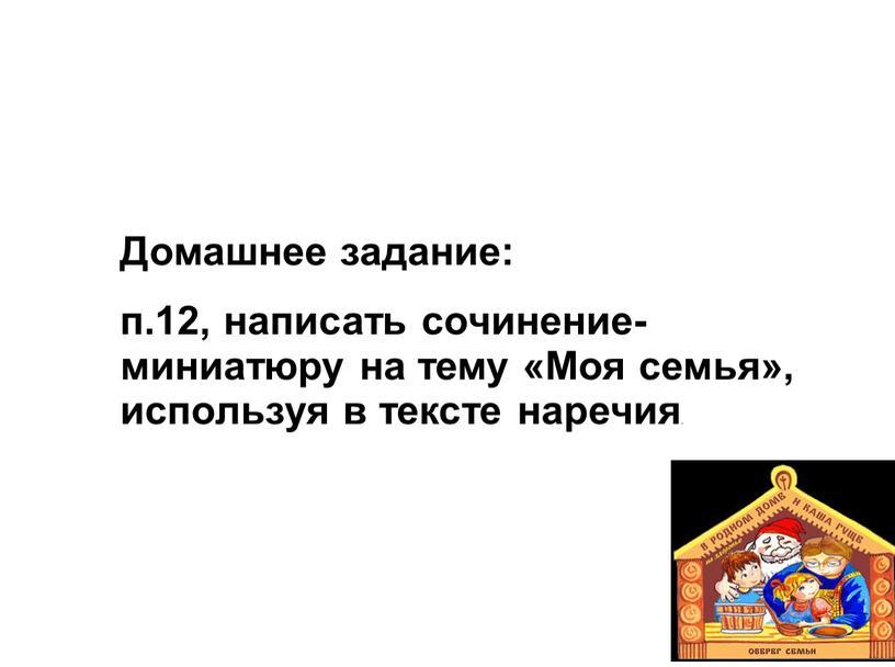 Домашнее задание: п.12, написать сочинение-миниатюру на тему «Моя семья», используя в тексте наречия