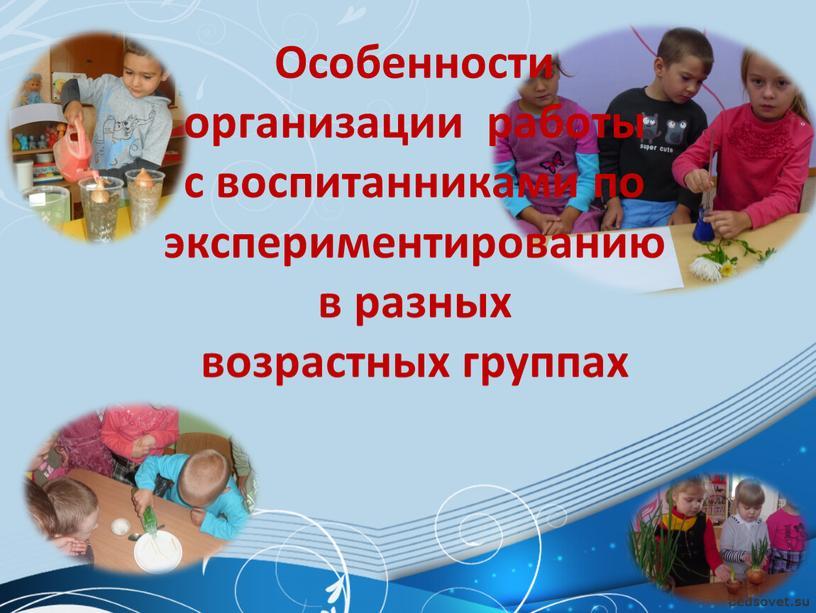 Особенности организации работы с воспитанниками по экспериментированию в разных возрастных группах