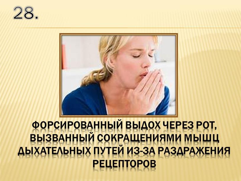 28. форсированный выдох через рот, вызванный сокращениями мышц дыхательных путей из-за раздражения рецепторов