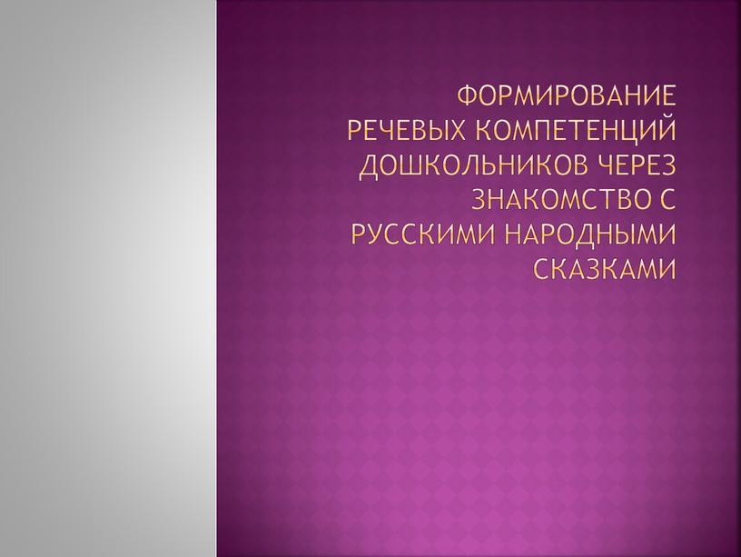 Формирование речевых компетенций дошкольников через знакомство с русскими народными сказками