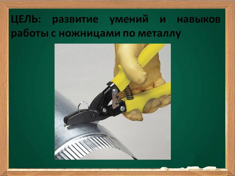 ЦЕЛЬ: развитие умений и навыков работы с ножницами по металлу