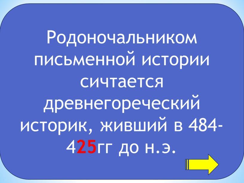 Родоночальником письменной истории сичтается древнегореческий историк, живший в 484-4 25 гг до н