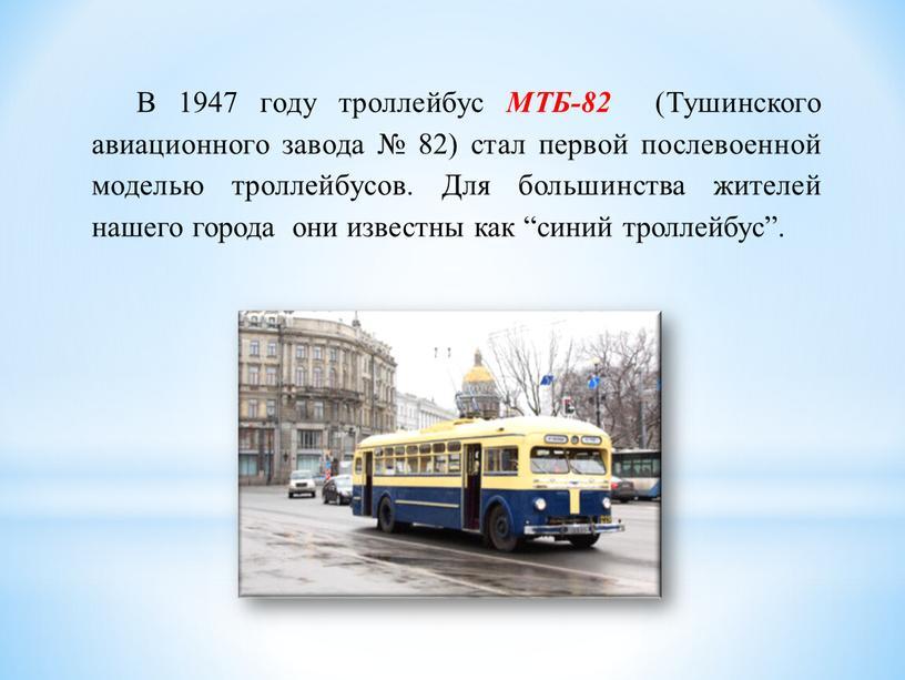 В 1947 году троллейбус МТБ-82 (Тушинского авиационного завода № 82) стал первой послевоенной моделью троллейбусов