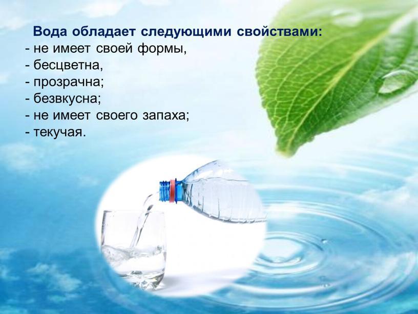 Вода обладает следующими свойствами: - не имеет своей формы, - бесцветна, - прозрачна; - безвкусна; - не имеет своего запаха; - текучая