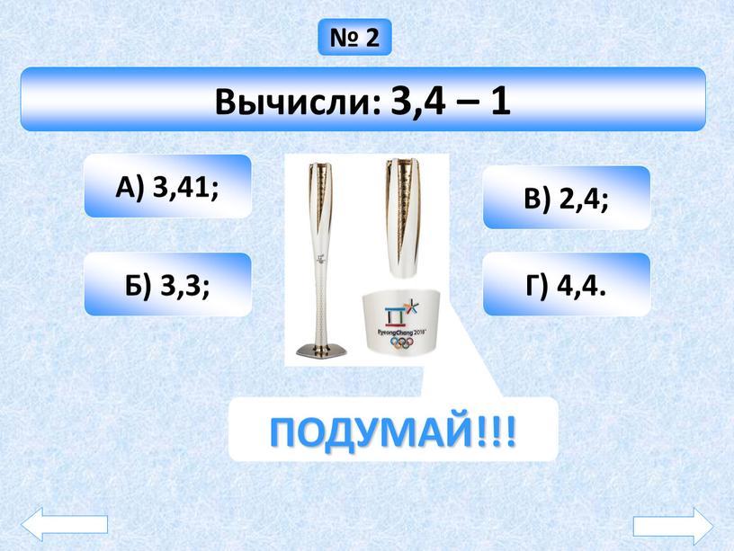 Вычисли: 3,4 – 1 А) 3,41; Б) 3,3;