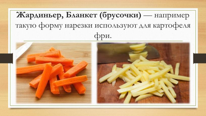 Жардиньер, Бланкет (брусочки) — например такую форму нарезки используют для картофеля фри