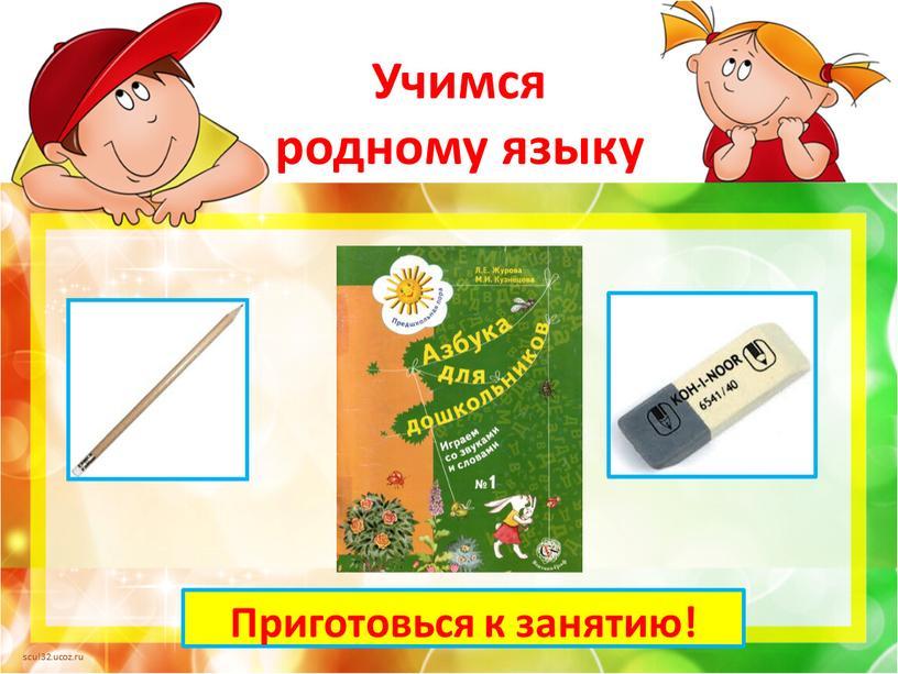 Учимся родному языку Приготовься к занятию!