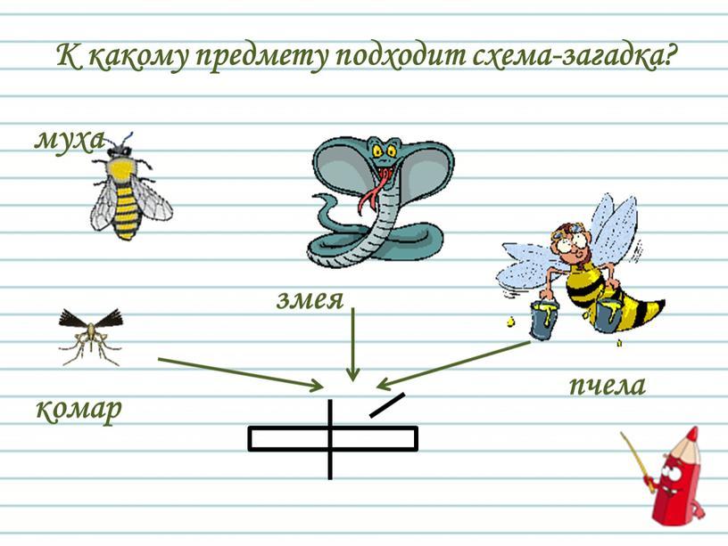 К какому предмету подходит схема-загадка? комар муха змея пчела