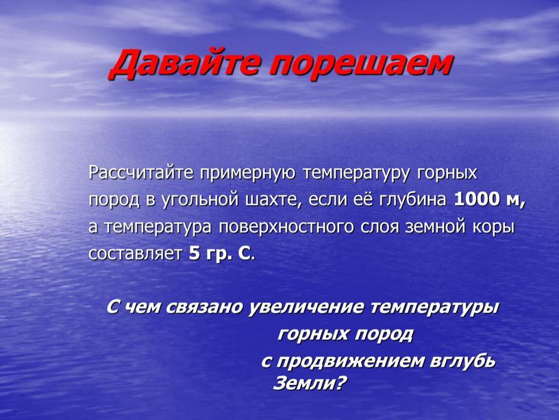 Давайте порешаем Рассчитайте примерную температуру горных пород в угольной шахте, если её глубина 1000 м, а температура поверхностного слоя земной коры составляет 5 гр