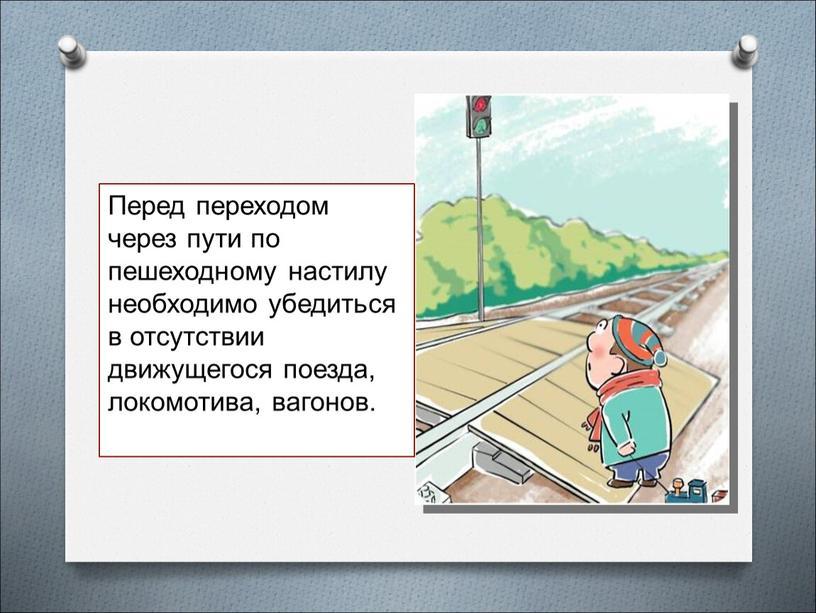 Перед переходом через пути по пешеходному настилу необходимо убедиться в отсутствии движущегося поезда, локомотива, вагонов